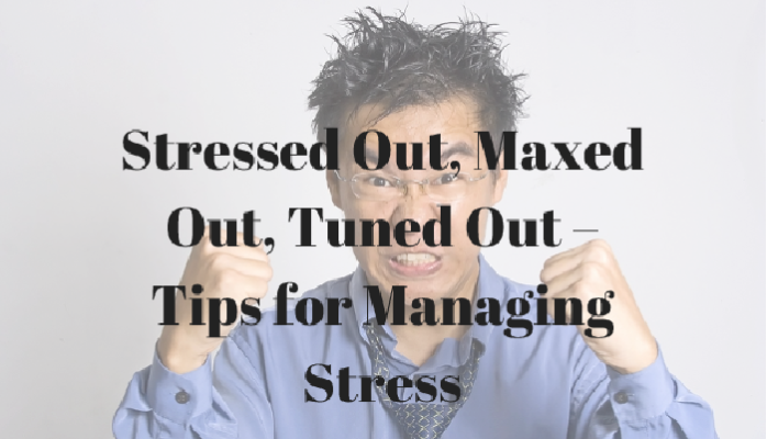 graphic that says stressed out, maxed out, tuned out - tips for managing stress